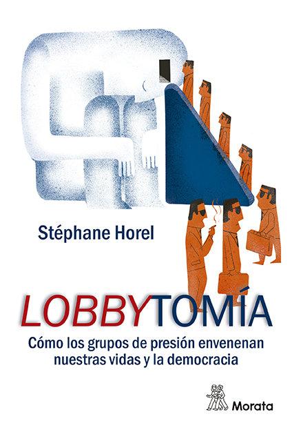 Lobbytomia. como los grupos de presion corrompen nuestras vi