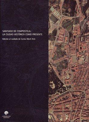 Santiago de compostela: la ciudad historica como presente