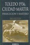 Toledo 1936 ciudad martir. persecucion y martirio
