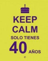 Keep calm solo tienes 40 años