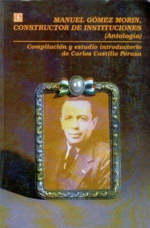Manuel gomez morin, constructor de instituciones : (antologi